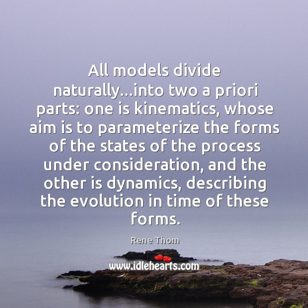 All models divide naturally…into two a priori parts: one is kinematics, Rene Thom Picture Quote