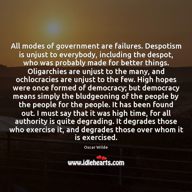 All modes of government are failures. Despotism is unjust to everybody, including Oscar Wilde Picture Quote