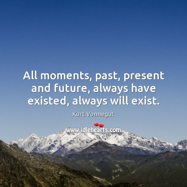 All moments, past, present and future, always have existed, always will exist. Image