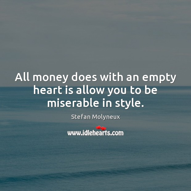 All money does with an empty heart is allow you to be miserable in style. Stefan Molyneux Picture Quote