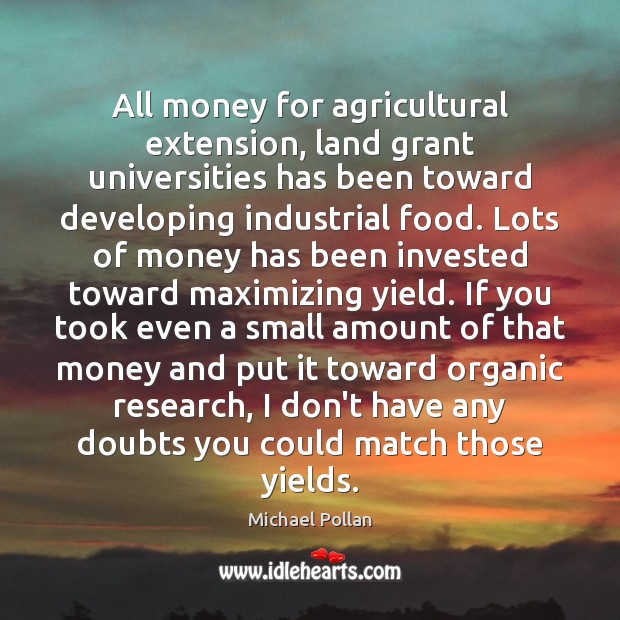 All money for agricultural extension, land grant universities has been toward developing Michael Pollan Picture Quote