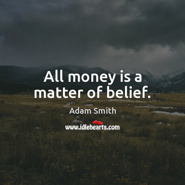 All money is a matter of belief. Adam Smith Picture Quote