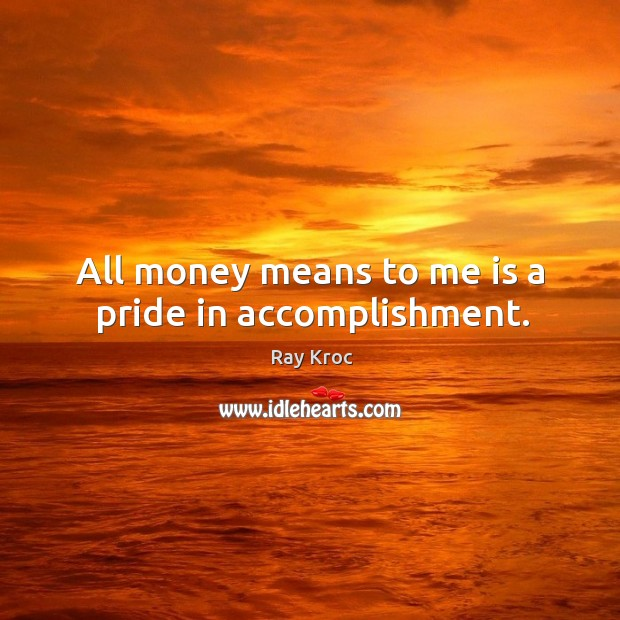 All money means to me is a pride in accomplishment. Ray Kroc Picture Quote