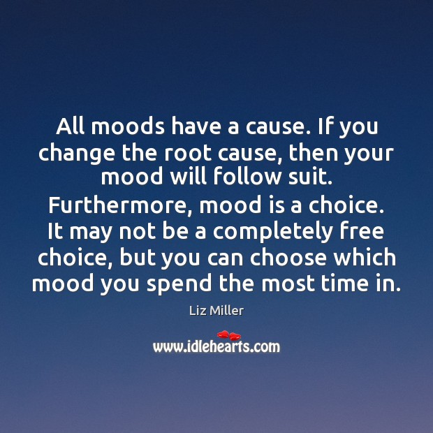 All moods have a cause. If you change the root cause, then Liz Miller Picture Quote