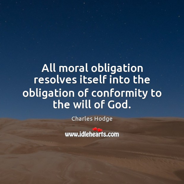 All moral obligation resolves itself into the obligation of conformity to the will of God. Charles Hodge Picture Quote