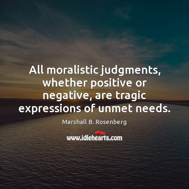 Image, All moralistic judgments, whether positive or negative, are tragic expressions of unmet