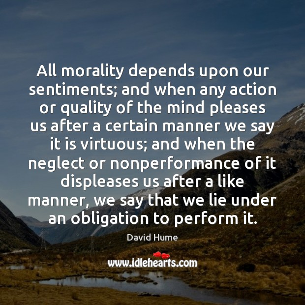 All morality depends upon our sentiments; and when any action or quality Image