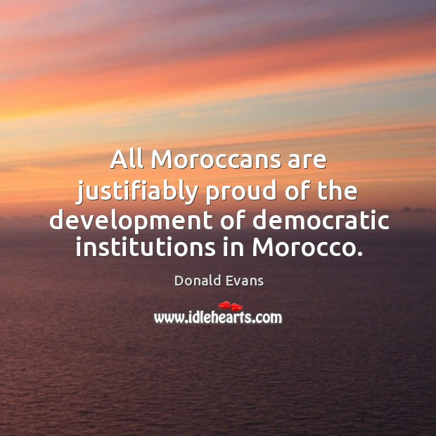 All moroccans are justifiably proud of the development of democratic institutions in morocco. Donald Evans Picture Quote