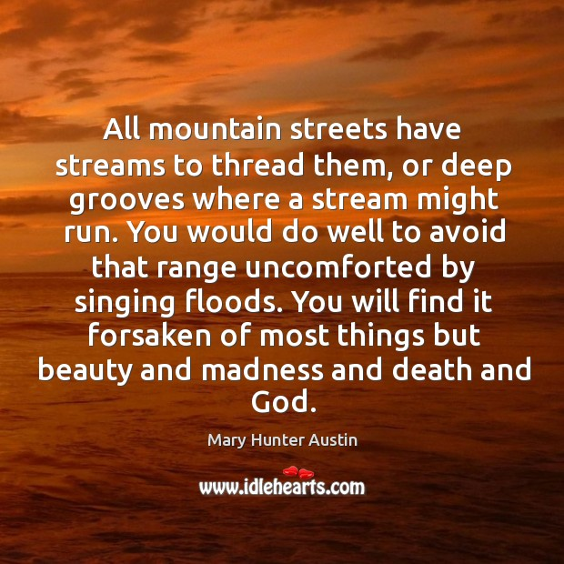 All mountain streets have streams to thread them, or deep grooves where Mary Hunter Austin Picture Quote
