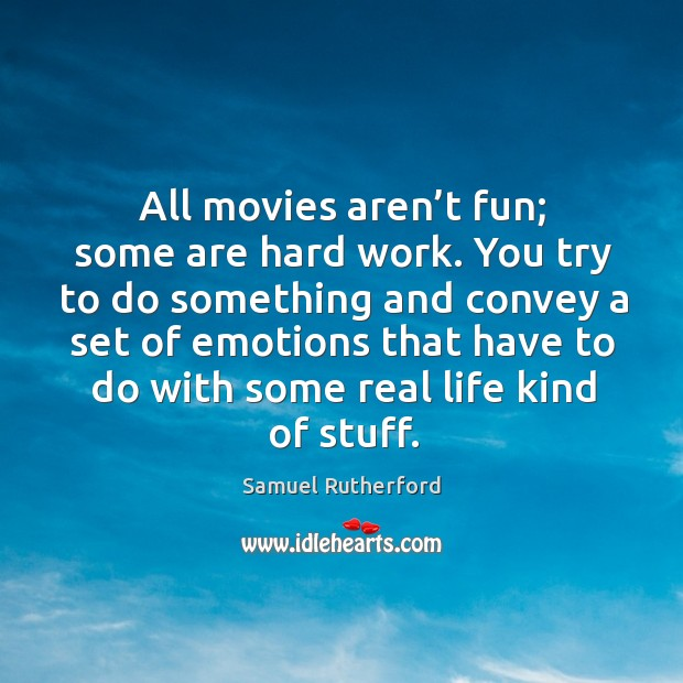 All movies aren't fun; some are hard work. You try to do something and convey a set of emotions Image