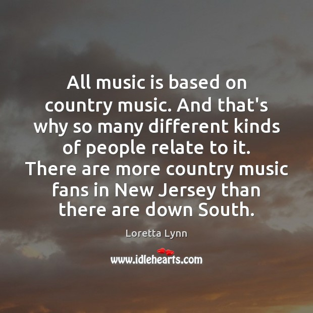 All music is based on country music. And that's why so many Loretta Lynn Picture Quote