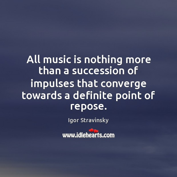 All music is nothing more than a succession of impulses that converge Igor Stravinsky Picture Quote
