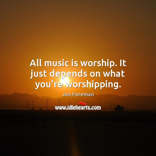 All music is worship. It just depends on what you're worshipping. Jon Foreman Picture Quote
