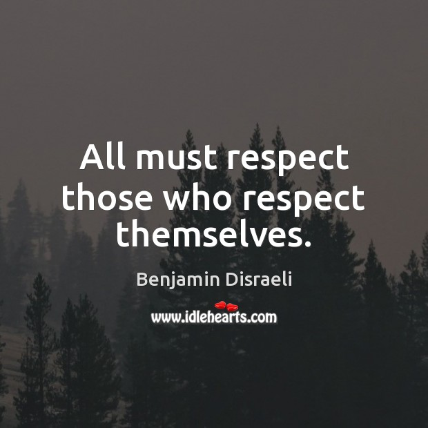 All must respect those who respect themselves. Benjamin Disraeli Picture Quote