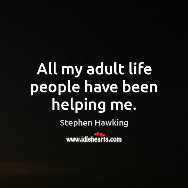 All my adult life people have been helping me. Stephen Hawking Picture Quote