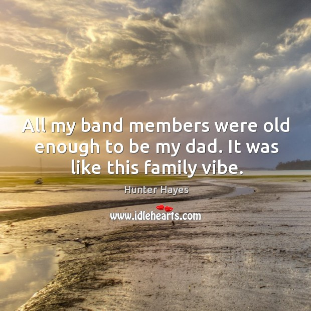 All my band members were old enough to be my dad. It was like this family vibe. Hunter Hayes Picture Quote