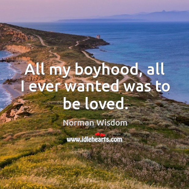All my boyhood, all I ever wanted was to be loved. Norman Wisdom Picture Quote