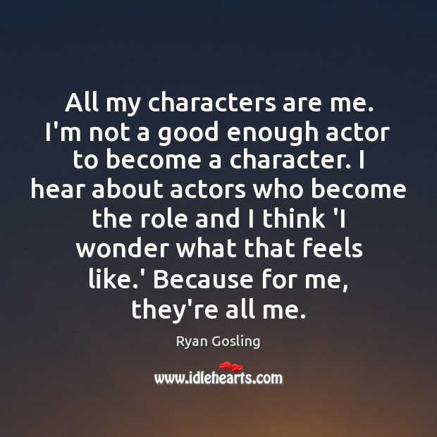 All my characters are me. I'm not a good enough actor to Ryan Gosling Picture Quote