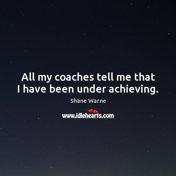 All my coaches tell me that I have been under achieving. Image