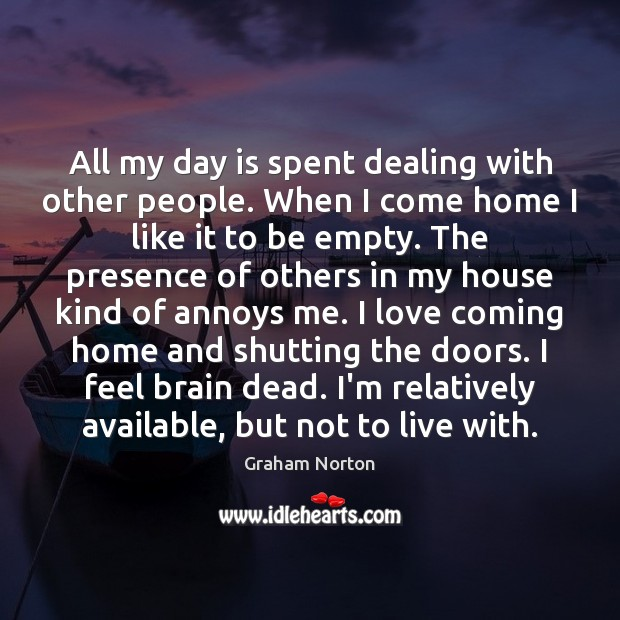 All my day is spent dealing with other people. When I come Graham Norton Picture Quote