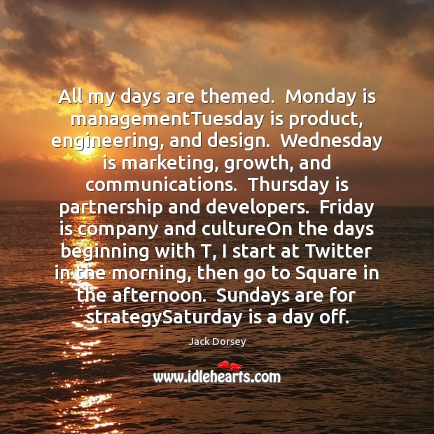 All my days are themed.  Monday is managementTuesday is product, engineering, and Image