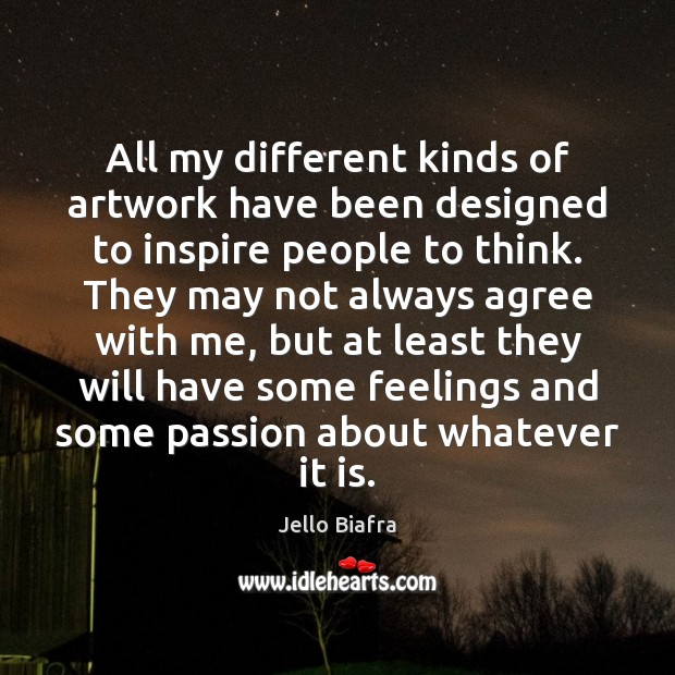 All my different kinds of artwork have been designed to inspire people Jello Biafra Picture Quote