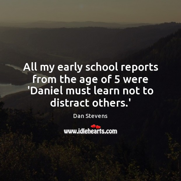 All my early school reports from the age of 5 were 'Daniel must Image