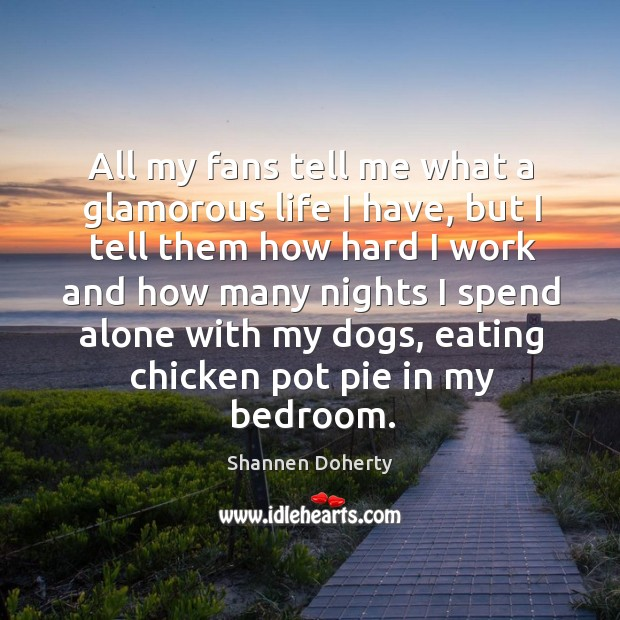 All my fans tell me what a glamorous life I have Shannen Doherty Picture Quote