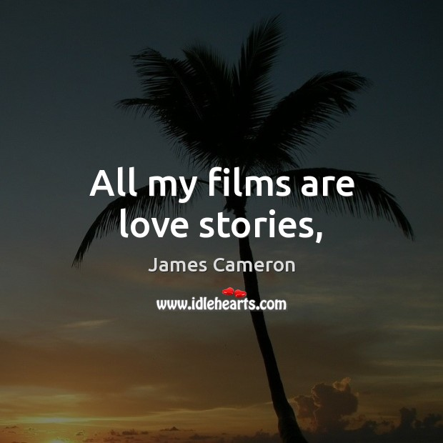 All my films are love stories, James Cameron Picture Quote