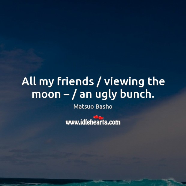 All my friends / viewing the moon – / an ugly bunch. Matsuo Basho Picture Quote