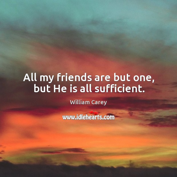 All my friends are but one, but He is all sufficient. Image
