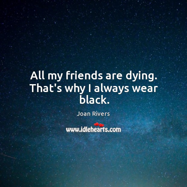 All my friends are dying. That's why I always wear black. Image