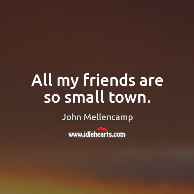 All my friends are so small town. John Mellencamp Picture Quote