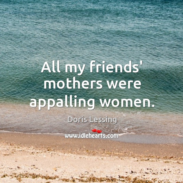 All my friends' mothers were appalling women. Doris Lessing Picture Quote
