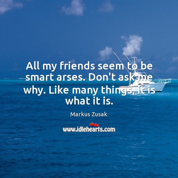 All my friends seem to be smart arses. Don't ask me why. Image