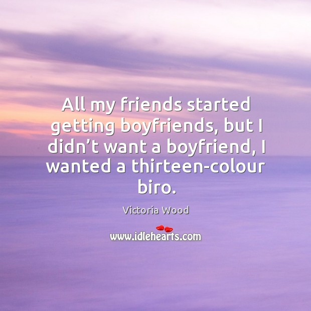 All my friends started getting boyfriends, but I didn't want a boyfriend, I wanted a thirteen-colour biro. Victoria Wood Picture Quote