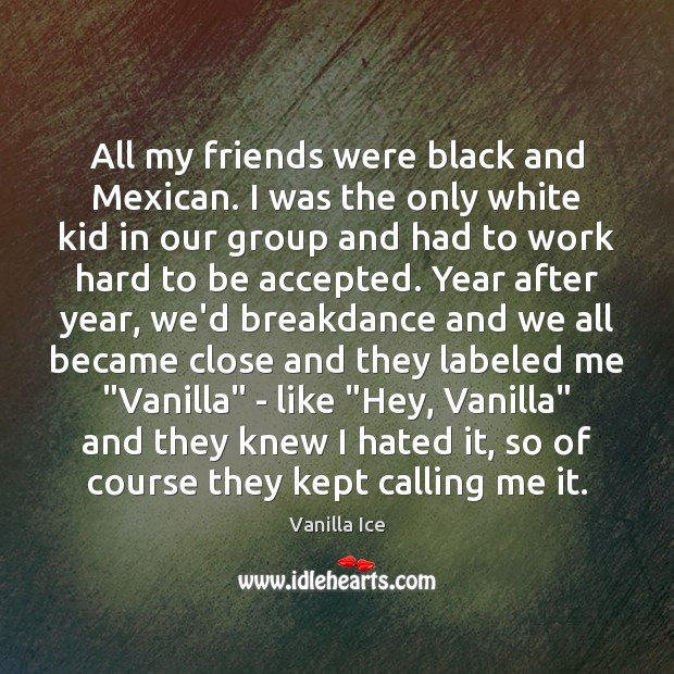 Image, All my friends were black and Mexican. I was the only white