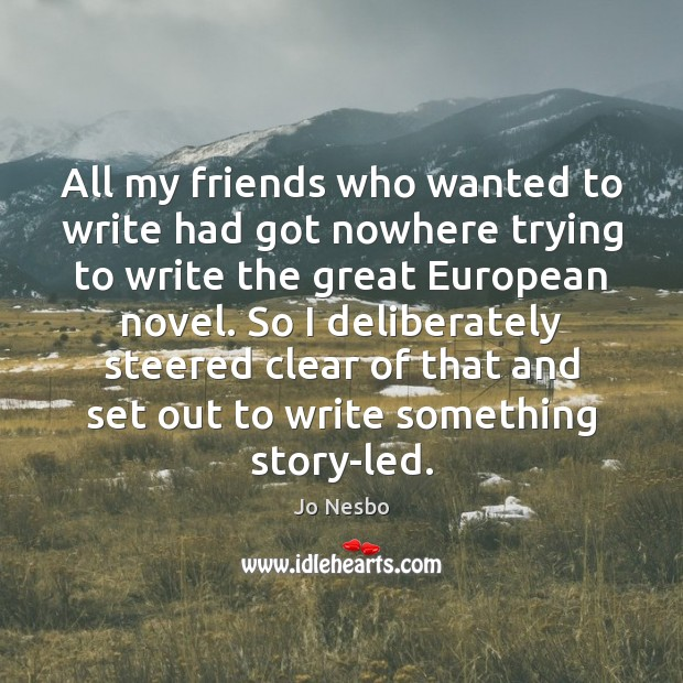 All my friends who wanted to write had got nowhere trying to Jo Nesbo Picture Quote