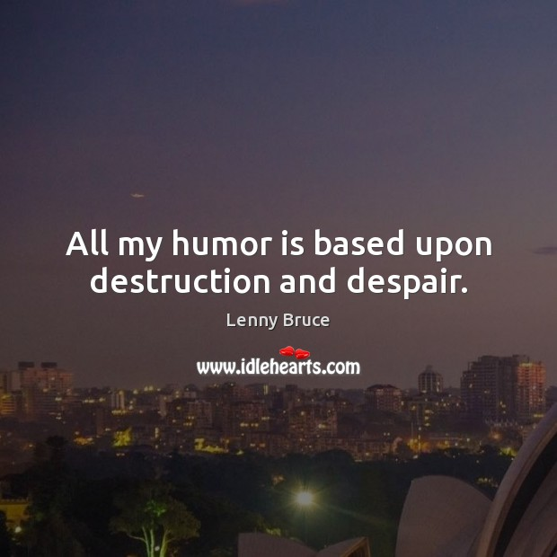 All my humor is based upon destruction and despair. Image