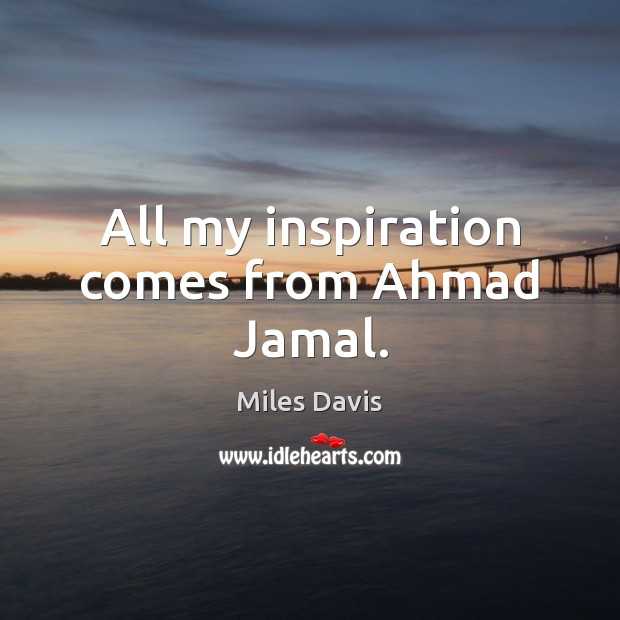 All my inspiration comes from Ahmad Jamal. Image
