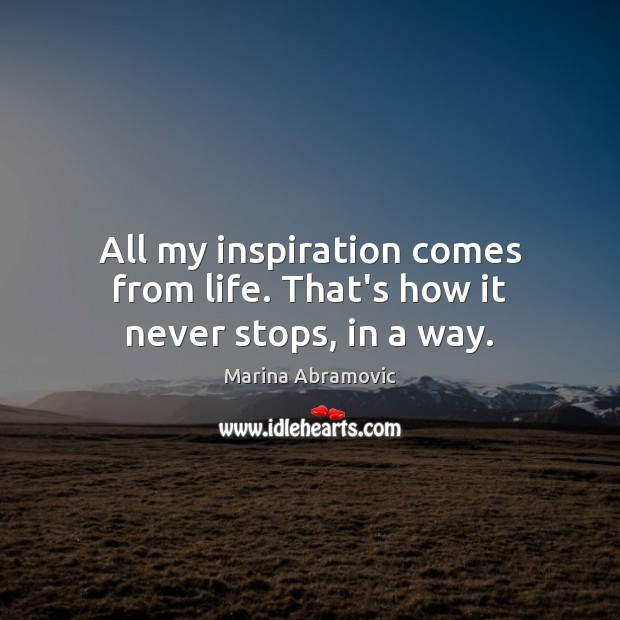 All my inspiration comes from life. That's how it never stops, in a way. Image