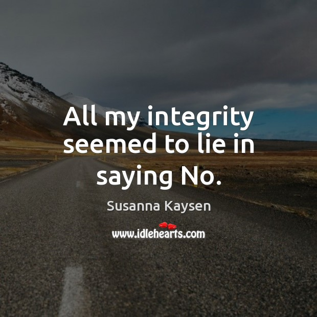 All my integrity seemed to lie in saying No. Susanna Kaysen Picture Quote