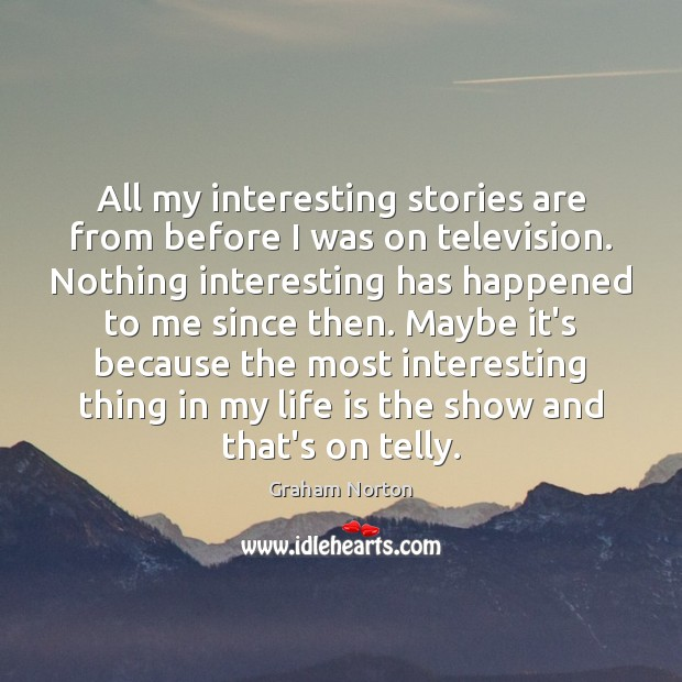 All my interesting stories are from before I was on television. Nothing Graham Norton Picture Quote