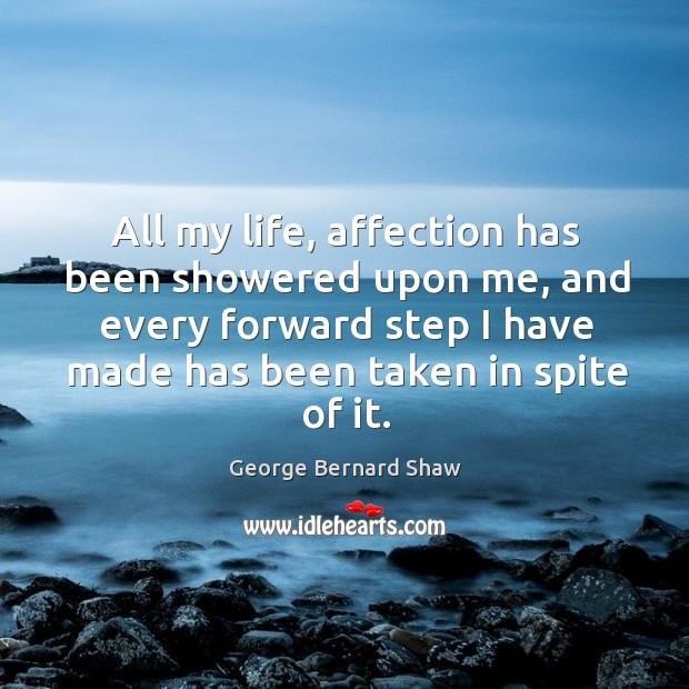 All my life, affection has been showered upon me, and every forward step I have made has been taken in spite of it. Image