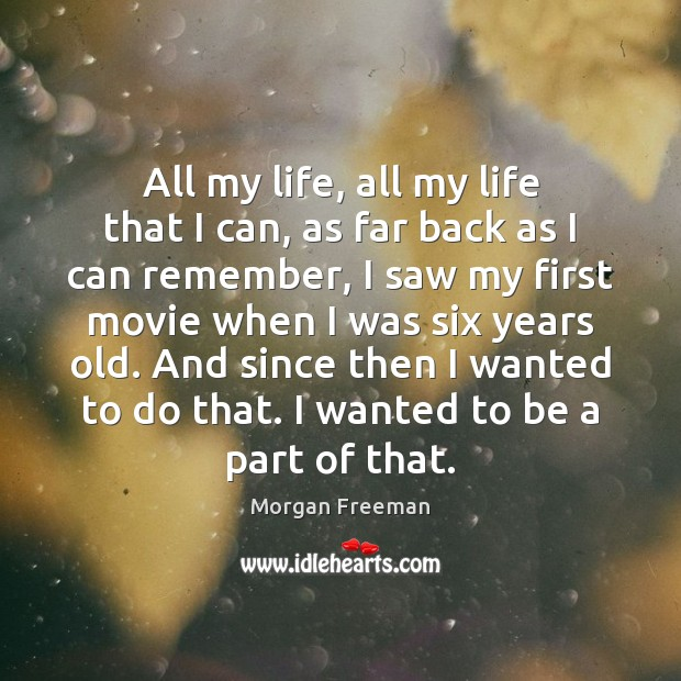 All my life, all my life that I can, as far back Morgan Freeman Picture Quote