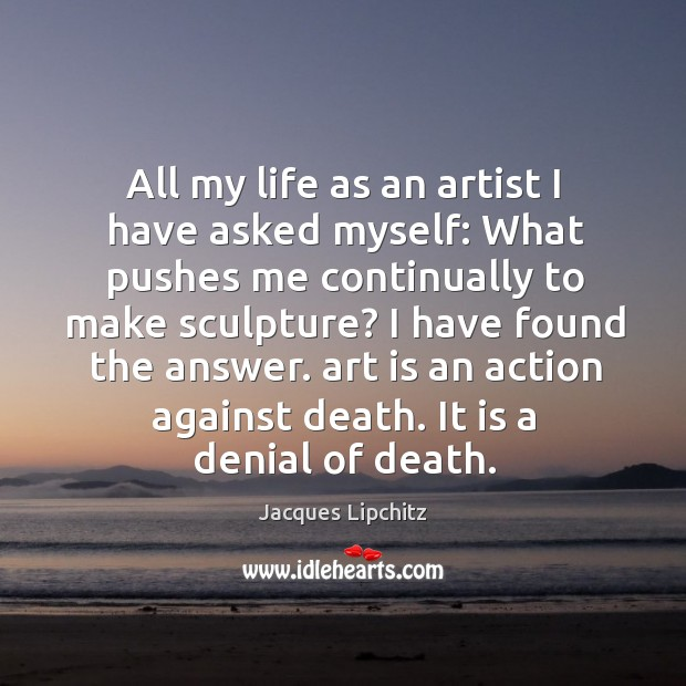 Image, All my life as an artist I have asked myself: what pushes me continually to make sculpture?