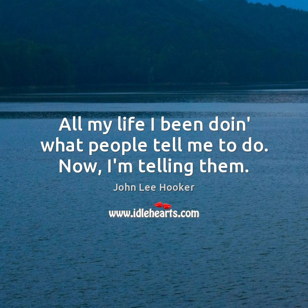 All my life I been doin' what people tell me to do. Now, I'm telling them. John Lee Hooker Picture Quote
