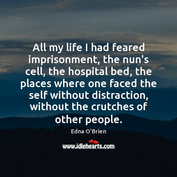 All my life I had feared imprisonment, the nun's cell, the hospital Edna O'Brien Picture Quote