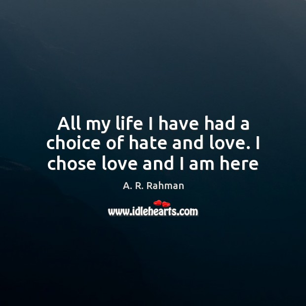 All my life I have had a choice of hate and love. I chose love and I am here A. R. Rahman Picture Quote