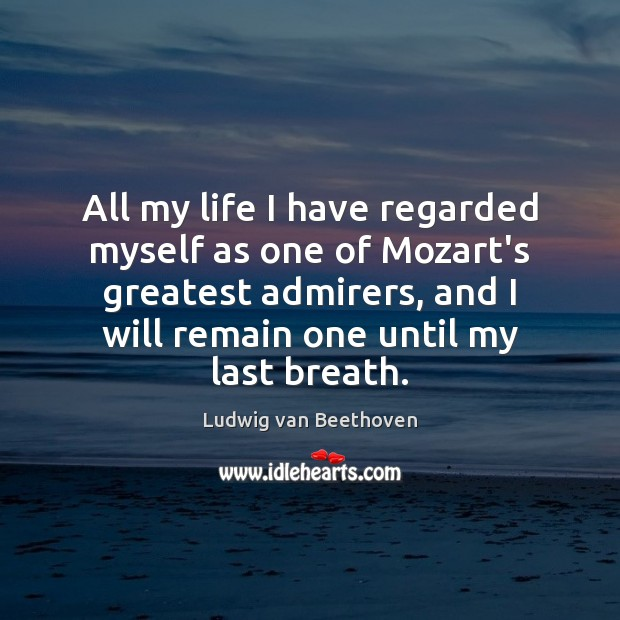 All my life I have regarded myself as one of Mozart's greatest Ludwig van Beethoven Picture Quote